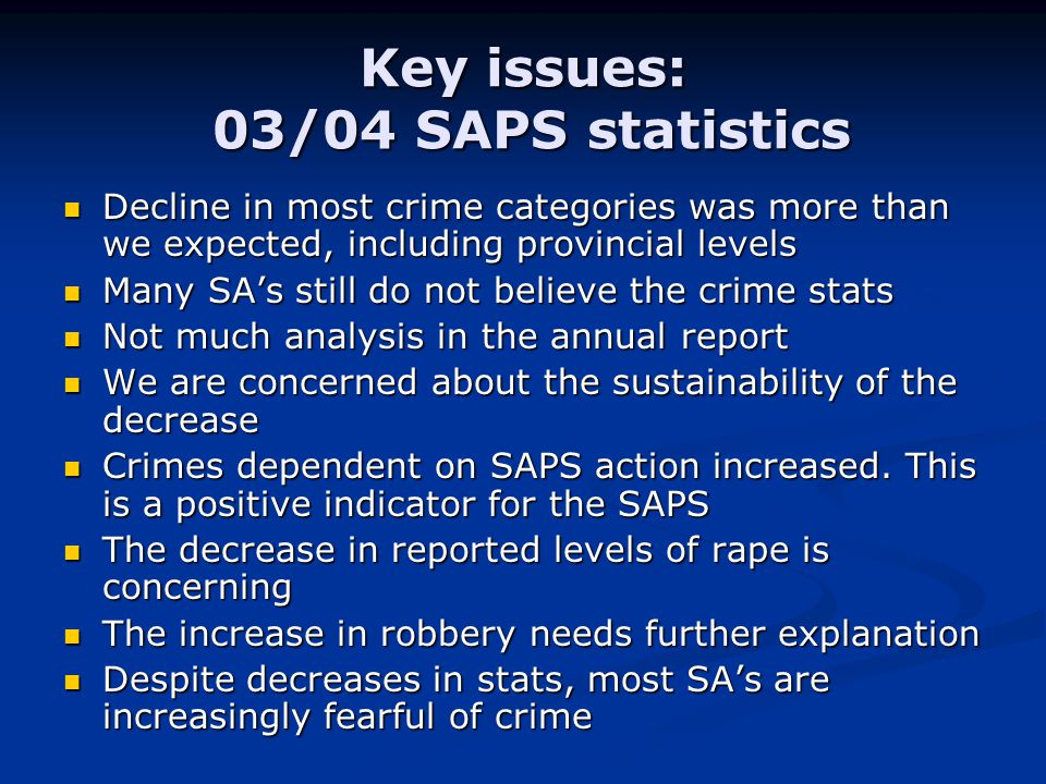 Key issues: 03/04 SAPS statistics Decline in most crime categories was more than we expected, including provincial levels Decline in most crime categories was more than we expected, including provincial levels Many SA's still do not believe the crime stats Many SA's still do not believe the crime stats Not much analysis in the annual report Not much analysis in the annual report We are concerned about the sustainability of the decrease We are concerned about the sustainability of the decrease Crimes dependent on SAPS action increased.