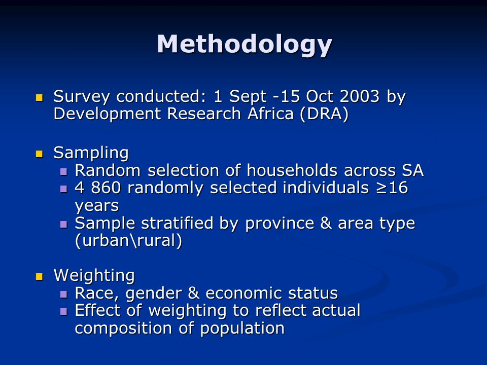Methodology Survey conducted: 1 Sept -15 Oct 2003 by Development Research Africa (DRA) Survey conducted: 1 Sept -15 Oct 2003 by Development Research Africa (DRA) Sampling Sampling Random selection of households across SA Random selection of households across SA randomly selected individuals ≥16 years randomly selected individuals ≥16 years Sample stratified by province & area type (urban\rural) Sample stratified by province & area type (urban\rural) Weighting Weighting Race, gender & economic status Race, gender & economic status Effect of weighting to reflect actual composition of population Effect of weighting to reflect actual composition of population