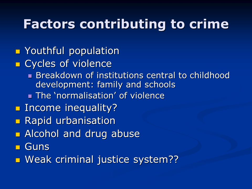 Factors contributing to crime Youthful population Youthful population Cycles of violence Cycles of violence Breakdown of institutions central to childhood development: family and schools Breakdown of institutions central to childhood development: family and schools The 'normalisation' of violence The 'normalisation' of violence Income inequality.