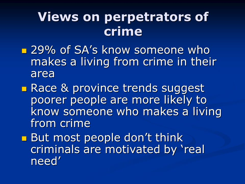 Views on perpetrators of crime 29% of SA's know someone who makes a living from crime in their area 29% of SA's know someone who makes a living from crime in their area Race & province trends suggest poorer people are more likely to know someone who makes a living from crime Race & province trends suggest poorer people are more likely to know someone who makes a living from crime But most people don't think criminals are motivated by 'real need' But most people don't think criminals are motivated by 'real need'