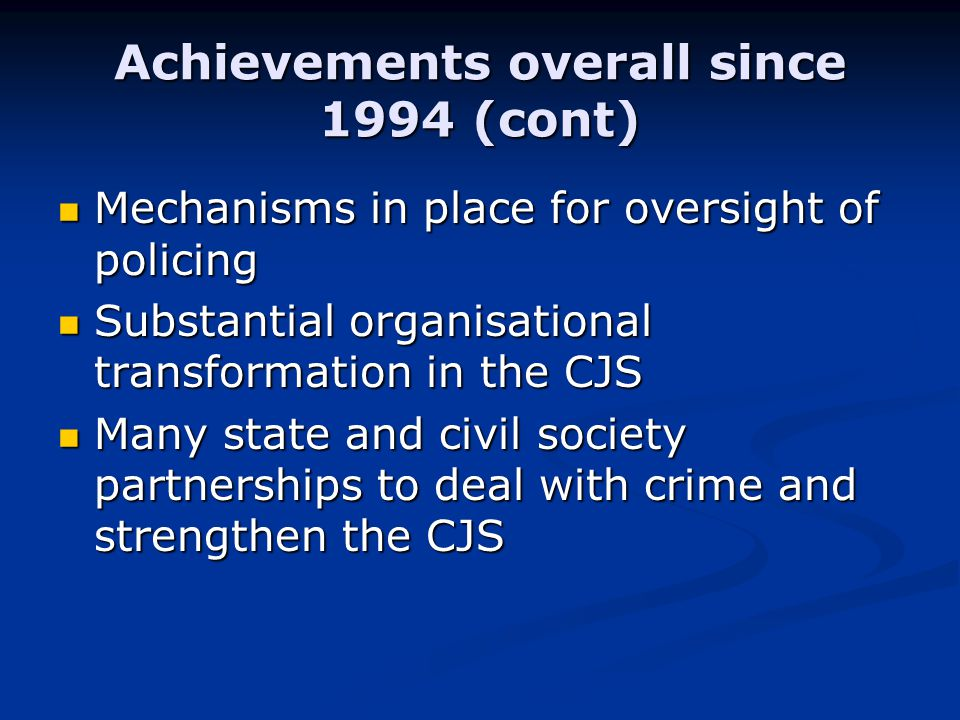 Achievements overall since 1994 (cont) Mechanisms in place for oversight of policing Mechanisms in place for oversight of policing Substantial organisational transformation in the CJS Substantial organisational transformation in the CJS Many state and civil society partnerships to deal with crime and strengthen the CJS Many state and civil society partnerships to deal with crime and strengthen the CJS
