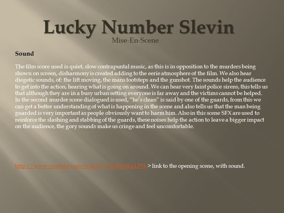 Lucky Number Slevin Mise-En-Scene Sound The film score used is quiet, slow contrapuntal music, as this is in opposition to the murders being shown on screen, disharmony is created adding to the eerie atmosphere of the film.