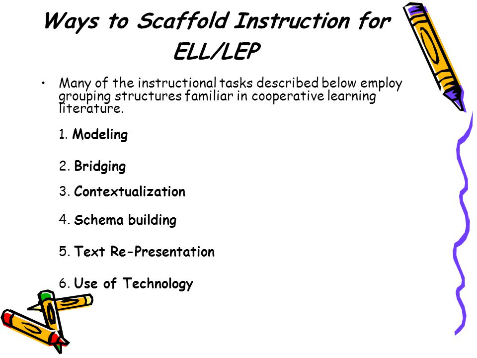 Ways to Scaffold Instruction for ELL/LEP Many of the instructional tasks described below employ grouping structures familiar in cooperative learning literature.