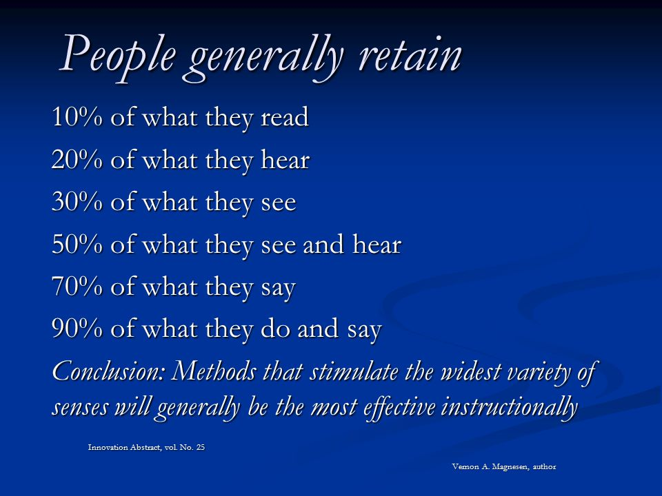 People generally retain 10% of what they read 20% of what they hear 30% of what they see 50% of what they see and hear 70% of what they say 90% of what they do and say Conclusion: Methods that stimulate the widest variety of senses will generally be the most effective instructionally Innovation Abstract, vol.