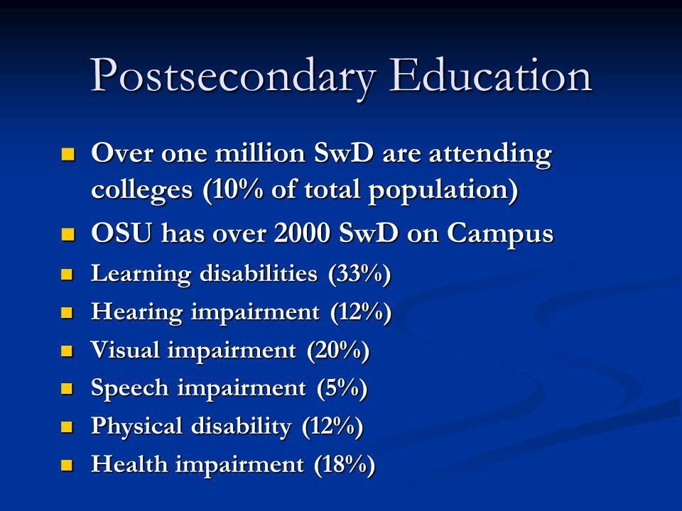 Postsecondary Education Over one million SwD are attending colleges (10% of total population) Over one million SwD are attending colleges (10% of total population) OSU has over 2000 SwD on Campus OSU has over 2000 SwD on Campus Learning disabilities (33%) Learning disabilities (33%) Hearing impairment (12%) Hearing impairment (12%) Visual impairment (20%) Visual impairment (20%) Speech impairment (5%) Speech impairment (5%) Physical disability (12%) Physical disability (12%) Health impairment (18%) Health impairment (18%)