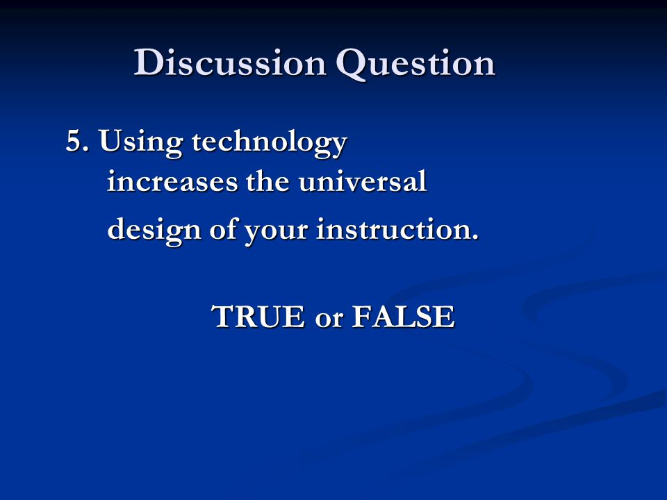 Discussion Question 5. Using technology increases the universal design of your instruction.