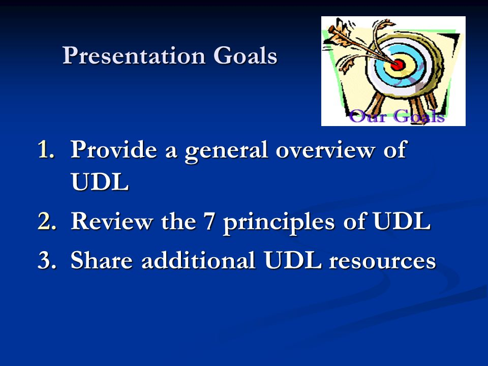 Presentation Goals 1.Provide a general overview of UDL 2.Review the 7 principles of UDL 3.Share additional UDL resources