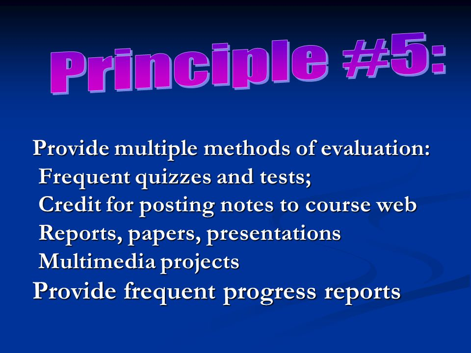 Provide multiple methods of evaluation: Frequent quizzes and tests; Credit for posting notes to course web Reports, papers, presentations Multimedia projects Provide frequent progress reports
