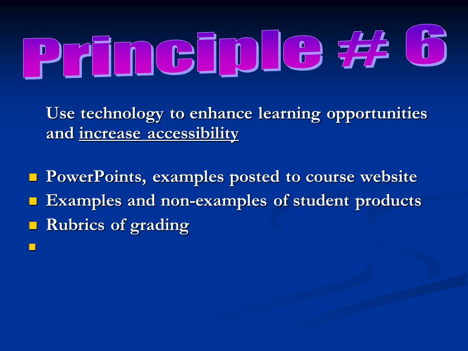 Use technology to enhance learning opportunities and increase accessibility PowerPoints, examples posted to course website PowerPoints, examples posted to course website Examples and non-examples of student products Examples and non-examples of student products Rubrics of grading Rubrics of grading