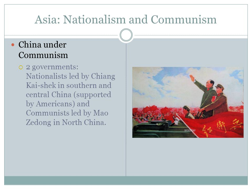 Asia: Nationalism and Communism China under Communism  2 governments: Nationalists led by Chiang Kai-shek in southern and central China (supported by Americans) and Communists led by Mao Zedong in North China.