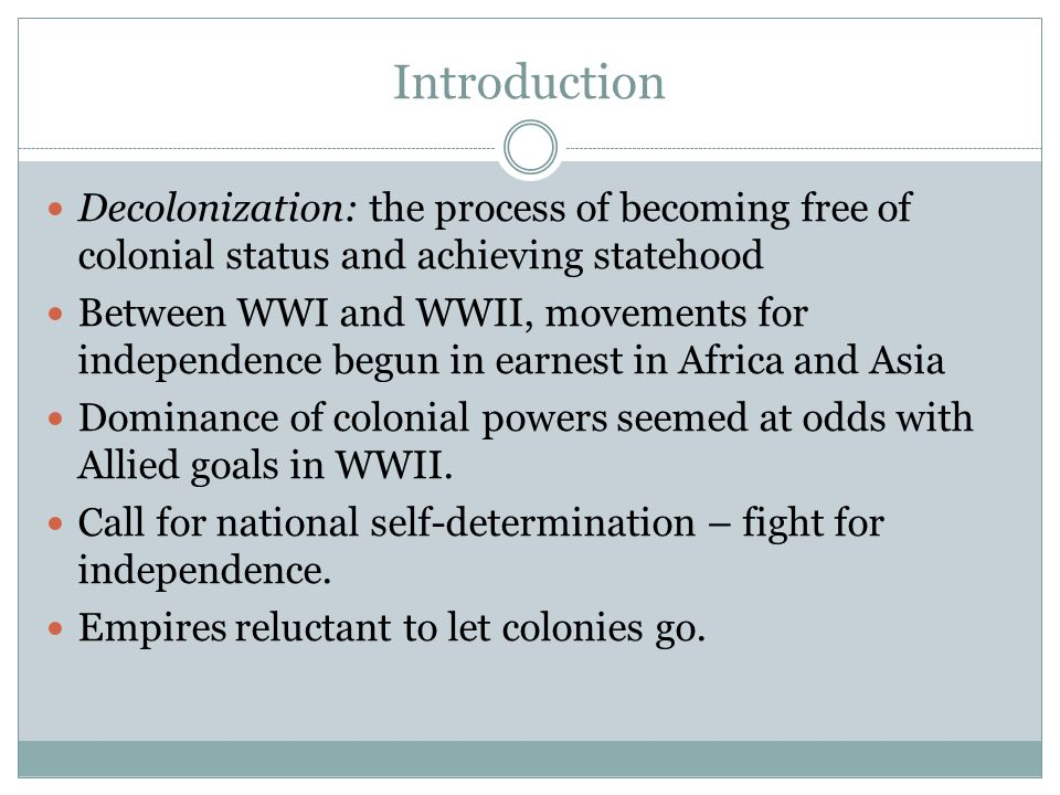 Introduction Decolonization: the process of becoming free of colonial status and achieving statehood Between WWI and WWII, movements for independence begun in earnest in Africa and Asia Dominance of colonial powers seemed at odds with Allied goals in WWII.