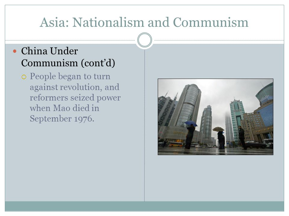 Asia: Nationalism and Communism China Under Communism (cont'd)  People began to turn against revolution, and reformers seized power when Mao died in September 1976.