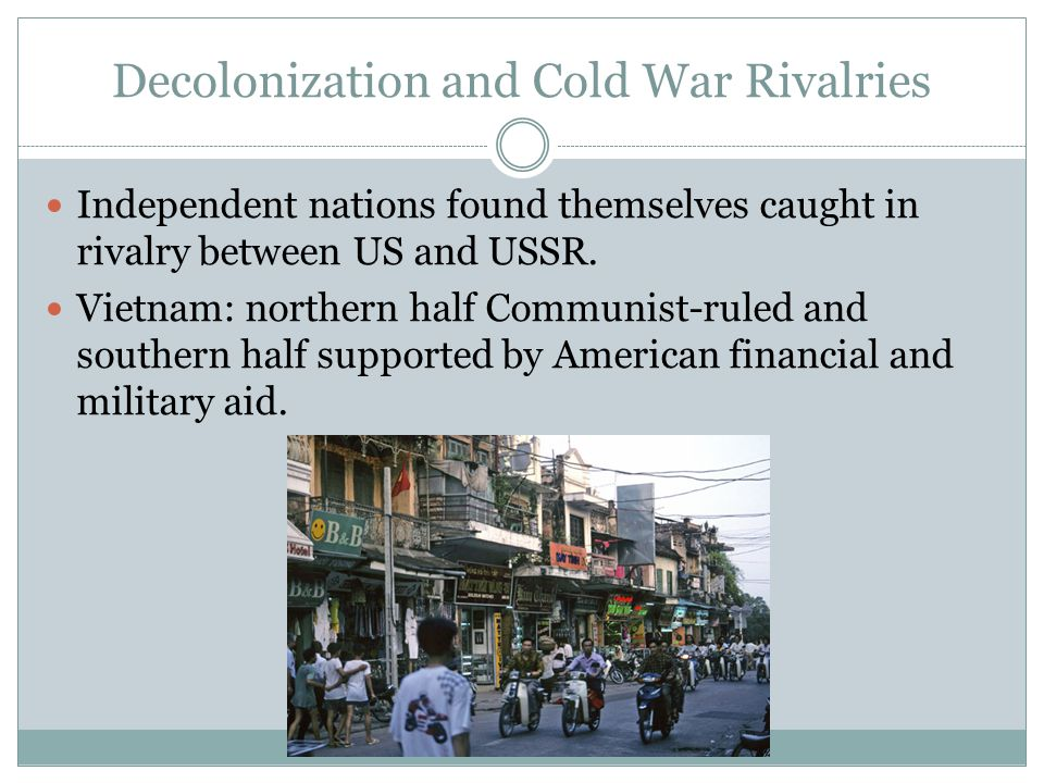 Decolonization and Cold War Rivalries Independent nations found themselves caught in rivalry between US and USSR.