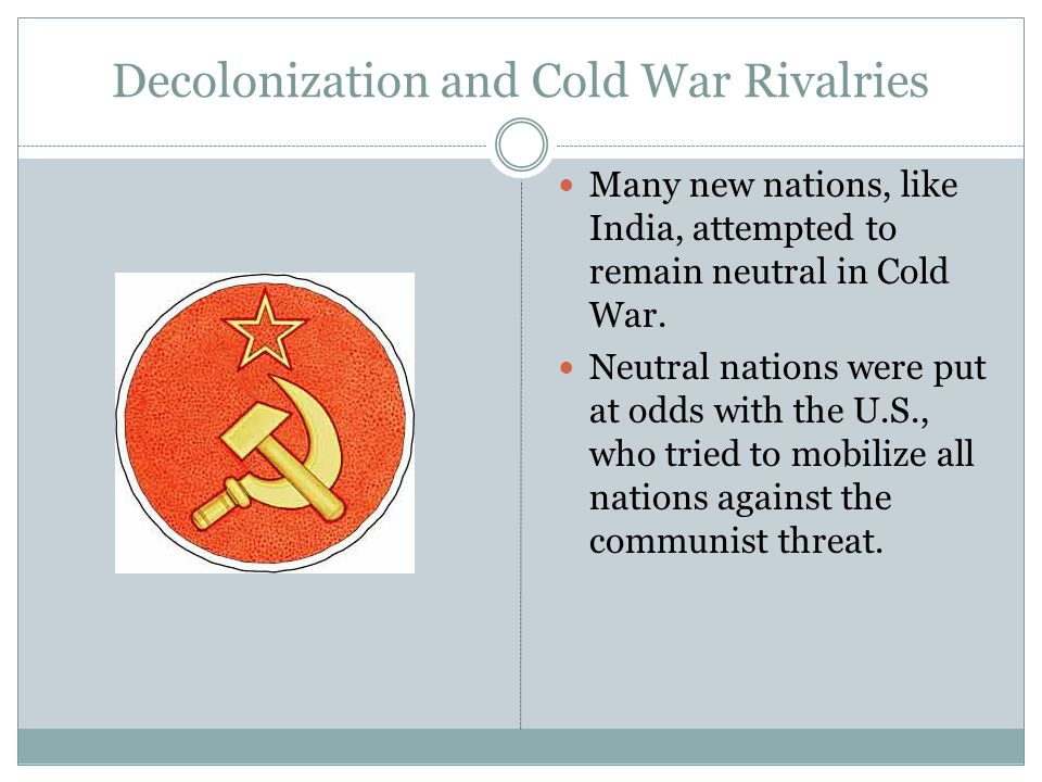 Decolonization and Cold War Rivalries Many new nations, like India, attempted to remain neutral in Cold War.