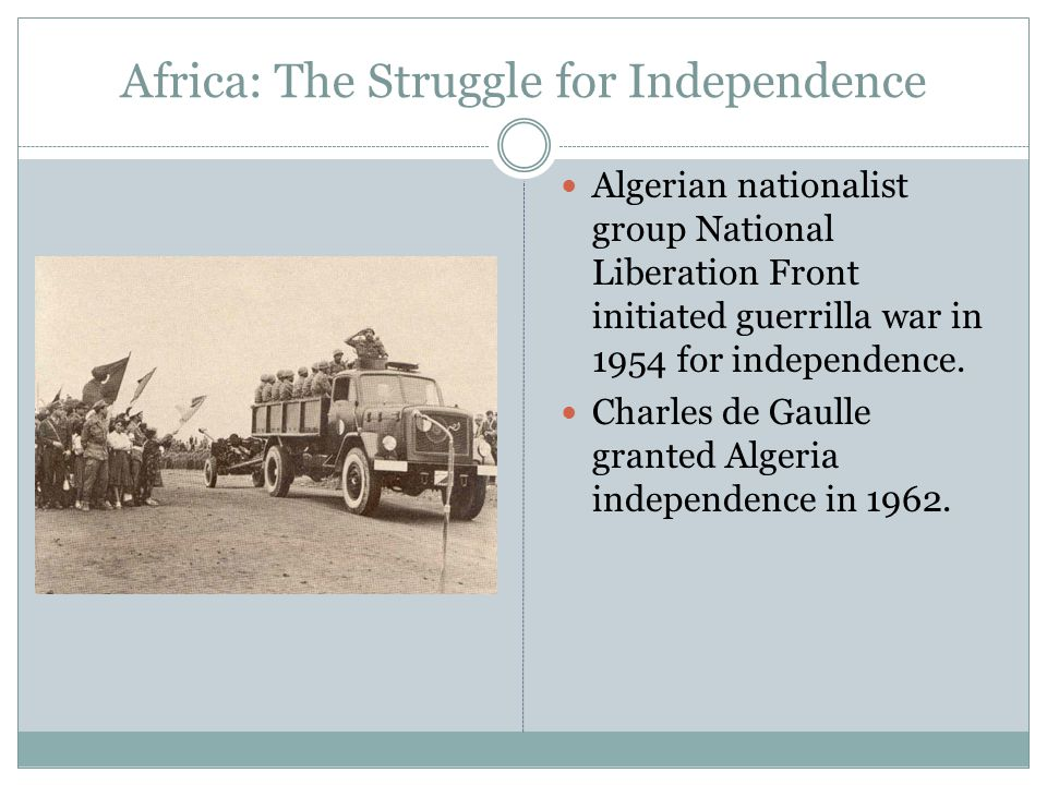 Africa: The Struggle for Independence Algerian nationalist group National Liberation Front initiated guerrilla war in 1954 for independence.