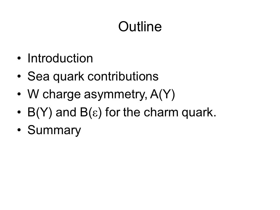 Outline Introduction Sea quark contributions W charge asymmetry, A(Y) B(Y) and B( ε ) for the charm quark.