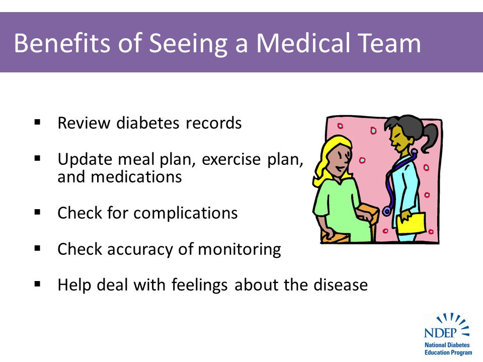 Benefits of Seeing a Medical Team  Review diabetes records  Update meal plan, exercise plan, and medications  Check for complications  Check accuracy of monitoring  Help deal with feelings about the disease