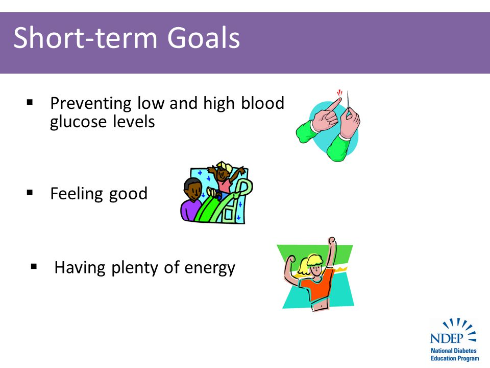 Short-term Goals  Preventing low and high blood glucose levels  Feeling good  Having plenty of energy