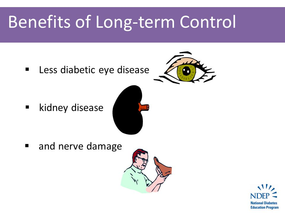 Benefits of Long-term Control  Less diabetic eye disease  kidney disease  and nerve damage