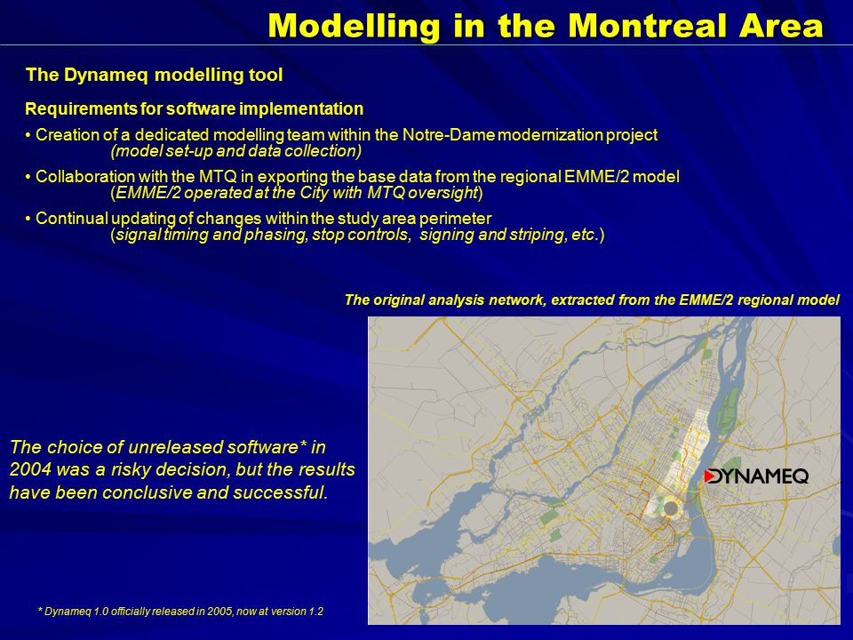Modelling in the Montreal Area The original analysis network, extracted from the EMME/2 regional model The Dynameq modelling tool The choice of unreleased software* in 2004 was a risky decision, but the results have been conclusive and successful.