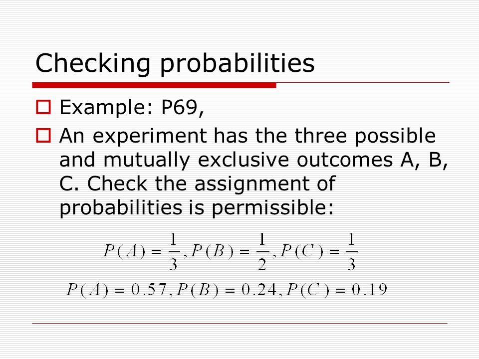 Checking probabilities  Example: P69,  An experiment has the three possible and mutually exclusive outcomes A, B, C.