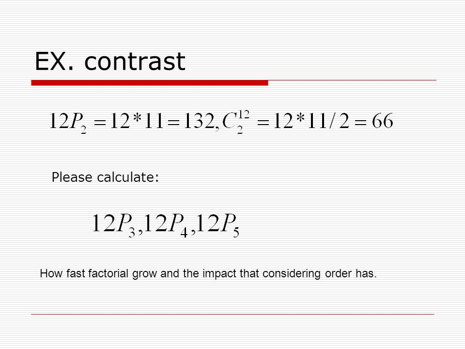 EX. contrast How fast factorial grow and the impact that considering order has. Please calculate: