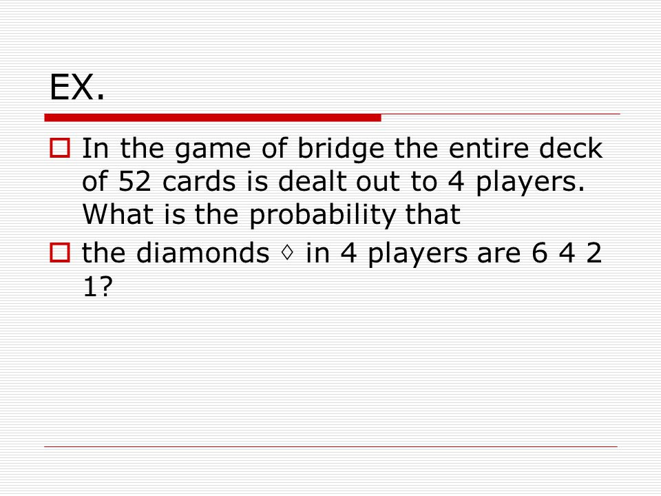 EX.  In the game of bridge the entire deck of 52 cards is dealt out to 4 players.