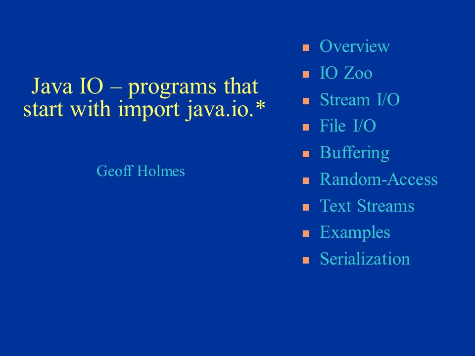 Geoff Holmes Overview IO Zoo Stream I/O File I/O Buffering Random-Access Text Streams Examples Serialization Java IO – programs that start with import java.io.*