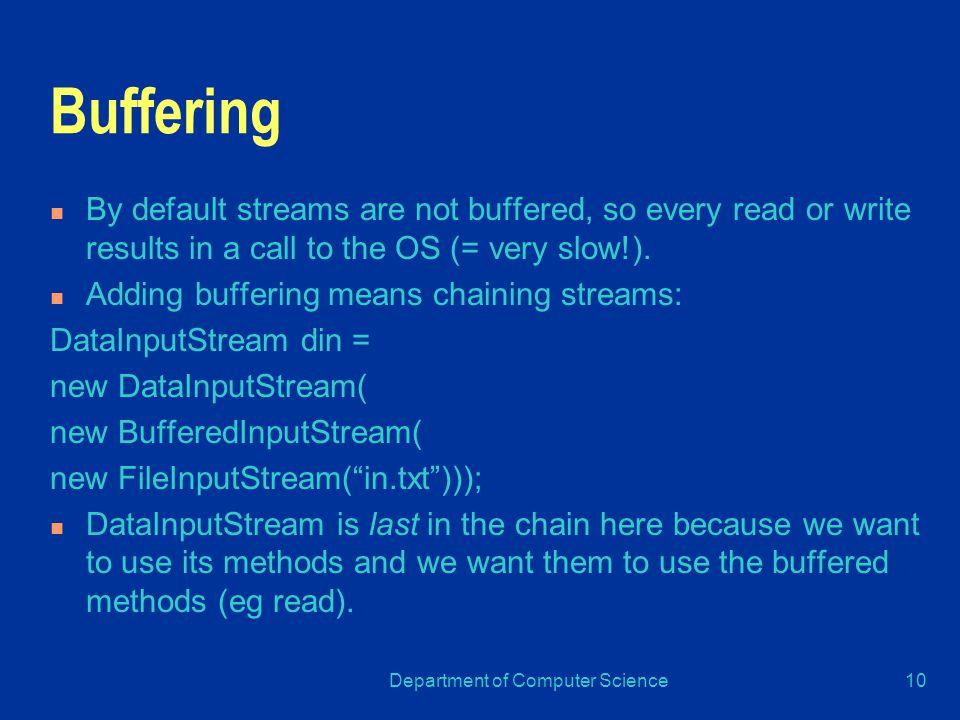 Department of Computer Science10 Buffering By default streams are not buffered, so every read or write results in a call to the OS (= very slow!).