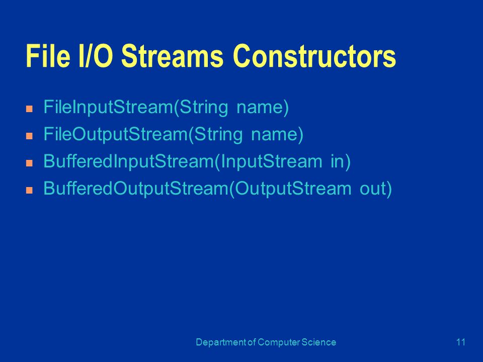 Department of Computer Science11 File I/O Streams Constructors FileInputStream(String name) FileOutputStream(String name) BufferedInputStream(InputStream in) BufferedOutputStream(OutputStream out)