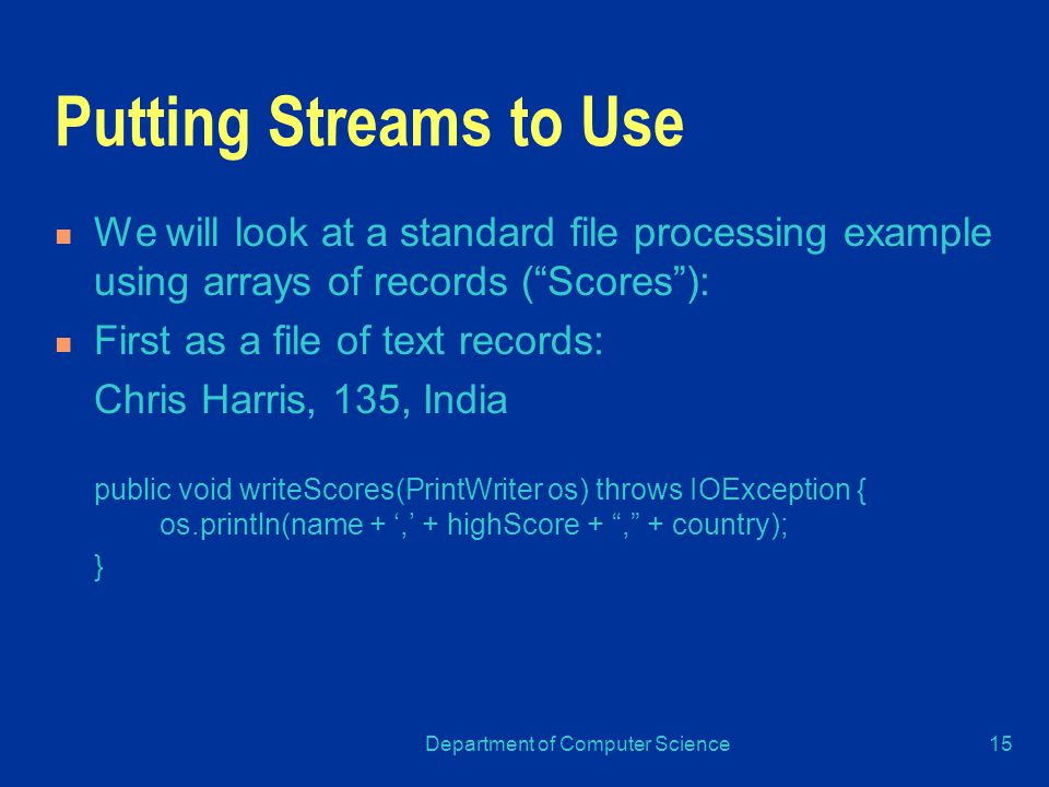 Department of Computer Science15 Putting Streams to Use We will look at a standard file processing example using arrays of records ( Scores ): First as a file of text records: Chris Harris, 135, India public void writeScores(PrintWriter os) throws IOException { os.println(name + ',' + highScore + , + country); }