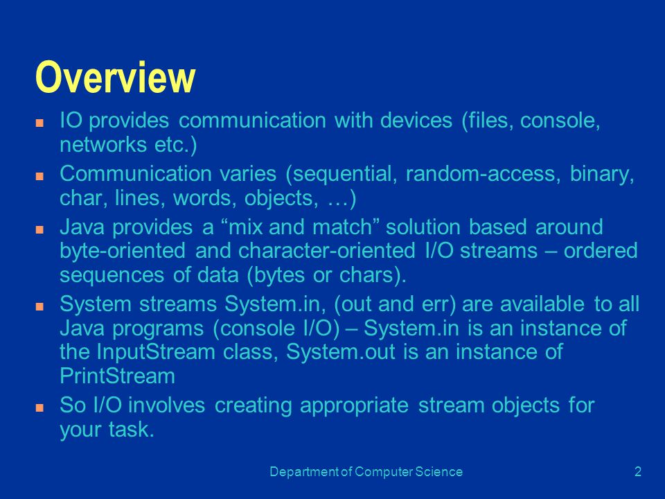 Department of Computer Science2 Overview IO provides communication with devices (files, console, networks etc.) Communication varies (sequential, random-access, binary, char, lines, words, objects, …) Java provides a mix and match solution based around byte-oriented and character-oriented I/O streams – ordered sequences of data (bytes or chars).