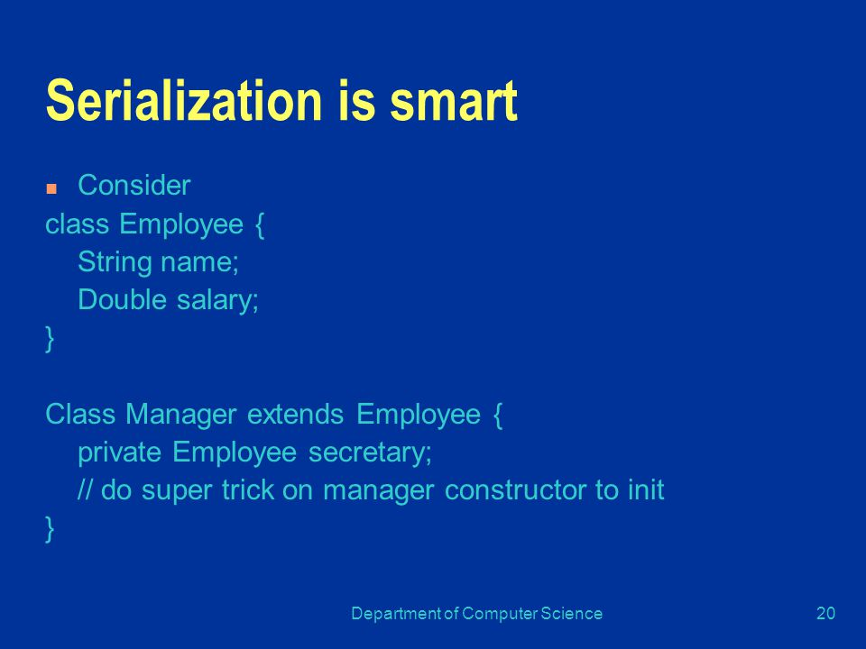 Department of Computer Science20 Serialization is smart Consider class Employee { String name; Double salary; } Class Manager extends Employee { private Employee secretary; // do super trick on manager constructor to init }