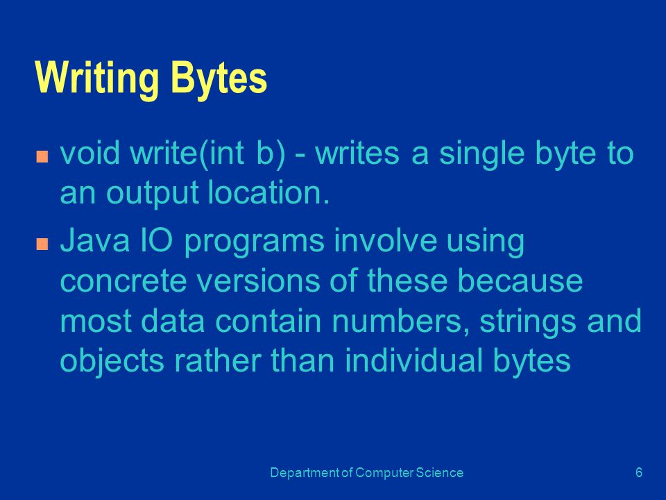 Department of Computer Science6 Writing Bytes void write(int b) - writes a single byte to an output location.