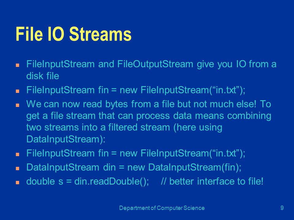 Department of Computer Science9 File IO Streams FileInputStream and FileOutputStream give you IO from a disk file FileInputStream fin = new FileInputStream( in.txt ); We can now read bytes from a file but not much else.