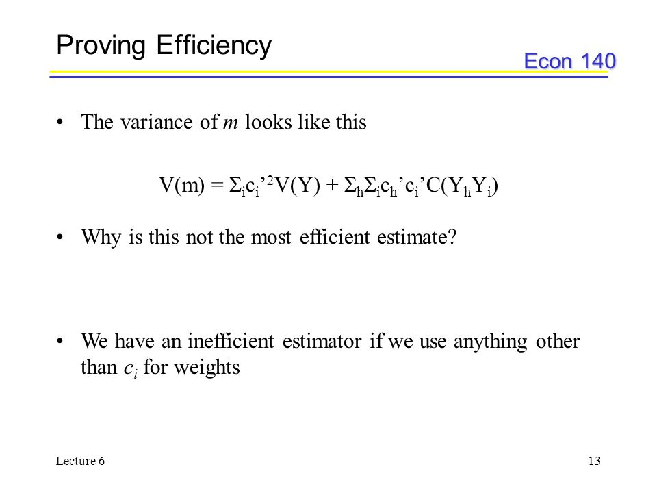 Econ 140 Lecture 613 Proving Efficiency The variance of m looks like this V(m) =  i c i ' 2 V(Y) +  h  i c h 'c i 'C(Y h Y i ) Why is this not the most efficient estimate.
