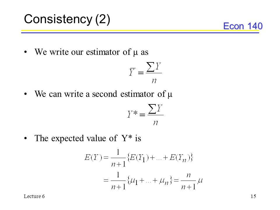 Econ 140 Lecture 615 Consistency (2) We write our estimator of µ as We can write a second estimator of µ The expected value of Y* is