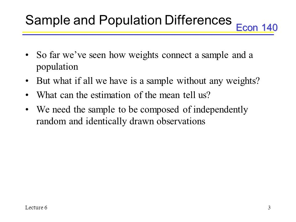 Econ 140 Lecture 63 Sample and Population Differences So far we've seen how weights connect a sample and a population But what if all we have is a sample without any weights.