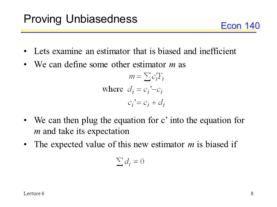 Econ 140 Lecture 68 Proving Unbiasedness Lets examine an estimator that is biased and inefficient We can define some other estimator m as We can then plug the equation for c' into the equation for m and take its expectation The expected value of this new estimator m is biased if