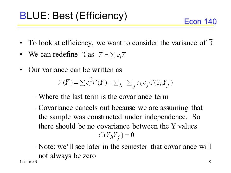 Econ 140 Lecture 69 BLUE: Best (Efficiency) To look at efficiency, we want to consider the variance of We can redefine as Our variance can be written as –Where the last term is the covariance term –Covariance cancels out because we are assuming that the sample was constructed under independence.