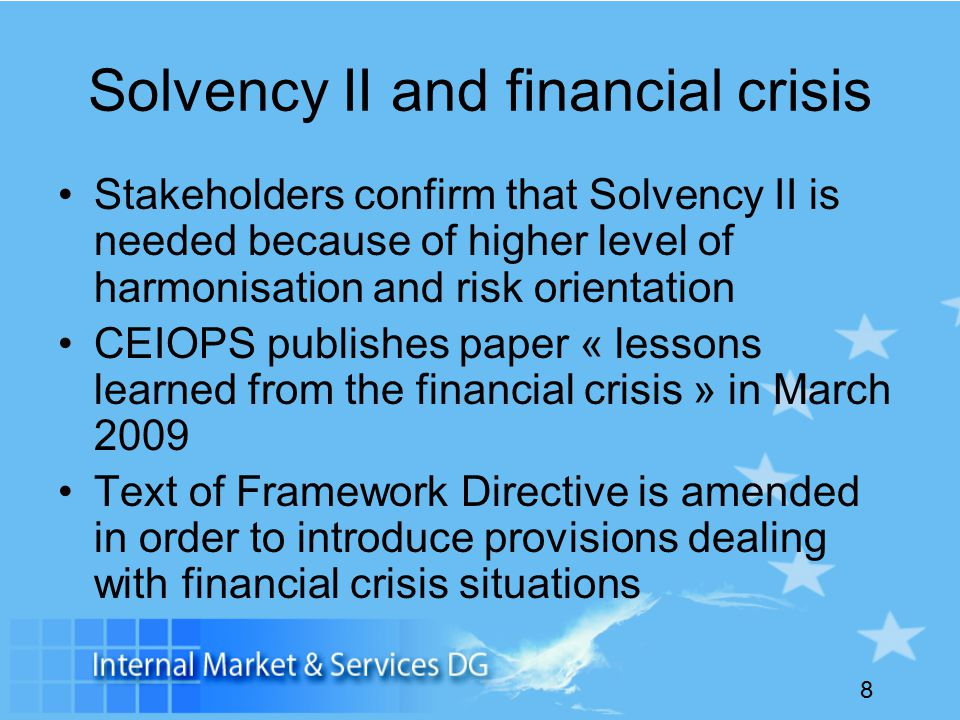 8 Solvency II and financial crisis Stakeholders confirm that Solvency II is needed because of higher level of harmonisation and risk orientation CEIOPS publishes paper « lessons learned from the financial crisis » in March 2009 Text of Framework Directive is amended in order to introduce provisions dealing with financial crisis situations