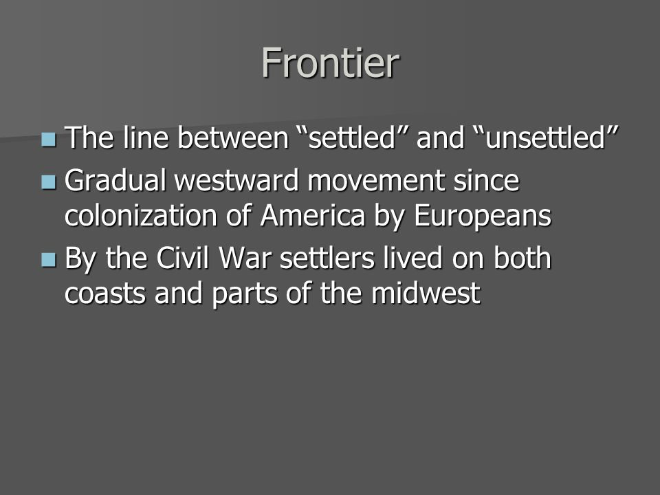 Frontier The line between settled and unsettled The line between settled and unsettled Gradual westward movement since colonization of America by Europeans Gradual westward movement since colonization of America by Europeans By the Civil War settlers lived on both coasts and parts of the midwest By the Civil War settlers lived on both coasts and parts of the midwest