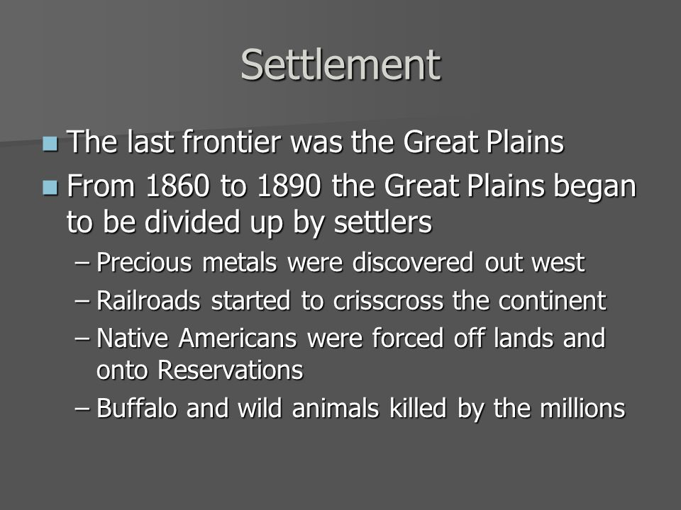 Settlement The last frontier was the Great Plains The last frontier was the Great Plains From 1860 to 1890 the Great Plains began to be divided up by settlers From 1860 to 1890 the Great Plains began to be divided up by settlers –Precious metals were discovered out west –Railroads started to crisscross the continent –Native Americans were forced off lands and onto Reservations –Buffalo and wild animals killed by the millions