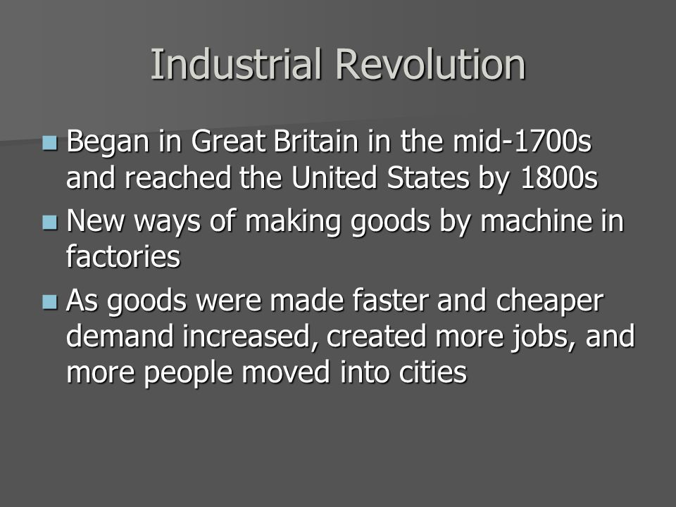 Industrial Revolution Began in Great Britain in the mid-1700s and reached the United States by 1800s Began in Great Britain in the mid-1700s and reached the United States by 1800s New ways of making goods by machine in factories New ways of making goods by machine in factories As goods were made faster and cheaper demand increased, created more jobs, and more people moved into cities As goods were made faster and cheaper demand increased, created more jobs, and more people moved into cities