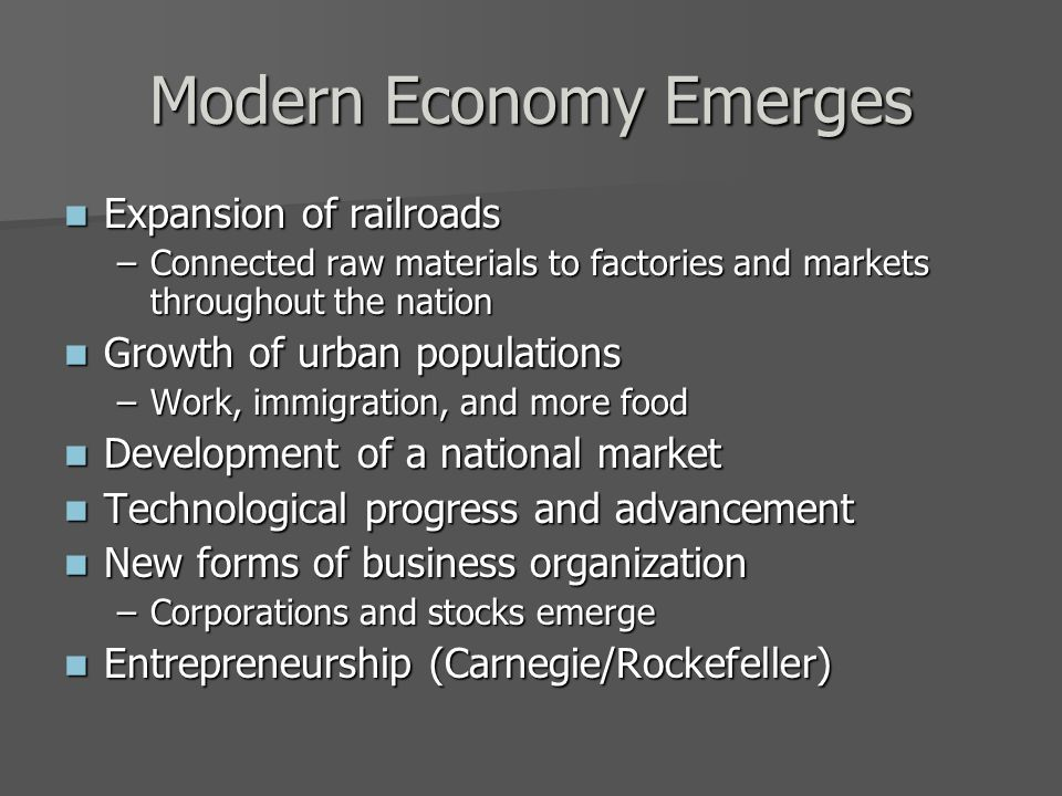 Modern Economy Emerges Expansion of railroads Expansion of railroads –Connected raw materials to factories and markets throughout the nation Growth of urban populations Growth of urban populations –Work, immigration, and more food Development of a national market Development of a national market Technological progress and advancement Technological progress and advancement New forms of business organization New forms of business organization –Corporations and stocks emerge Entrepreneurship (Carnegie/Rockefeller) Entrepreneurship (Carnegie/Rockefeller)
