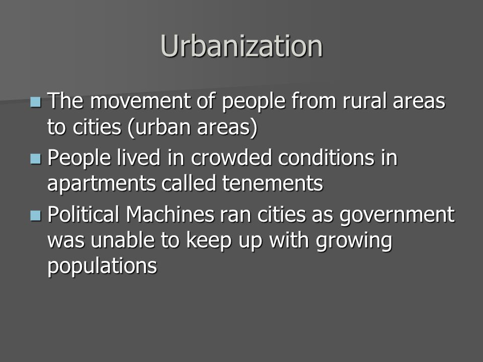 Urbanization The movement of people from rural areas to cities (urban areas) The movement of people from rural areas to cities (urban areas) People lived in crowded conditions in apartments called tenements People lived in crowded conditions in apartments called tenements Political Machines ran cities as government was unable to keep up with growing populations Political Machines ran cities as government was unable to keep up with growing populations