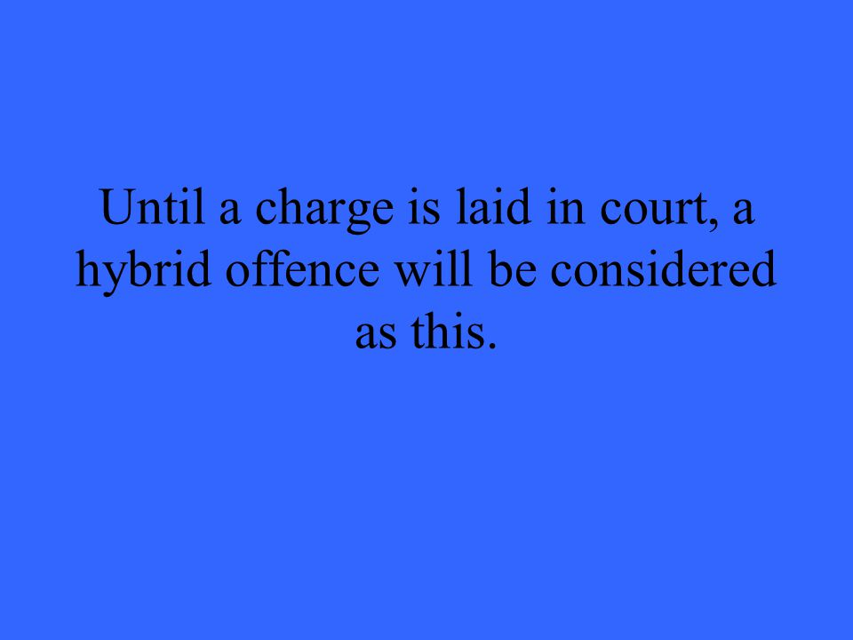 Until a charge is laid in court, a hybrid offence will be considered as this.