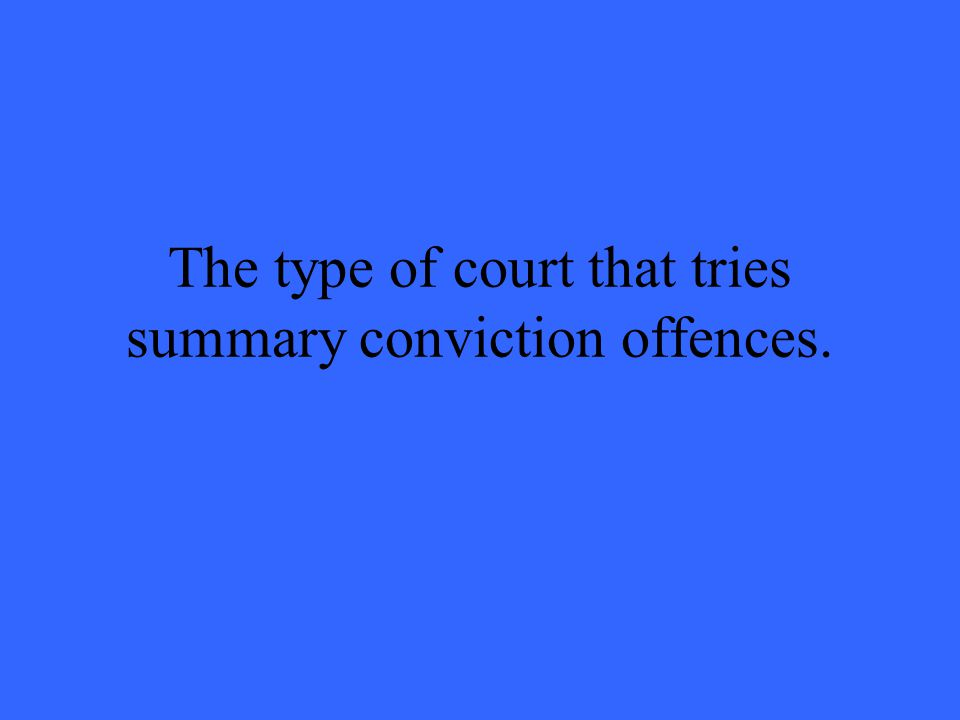 The type of court that tries summary conviction offences.