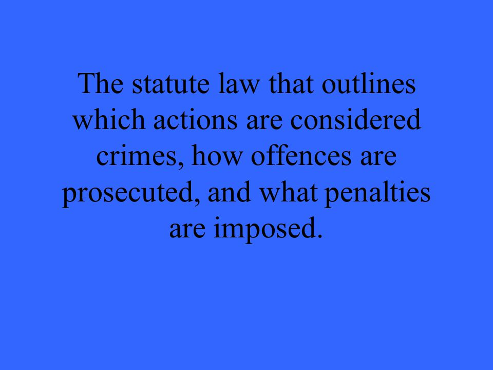 The statute law that outlines which actions are considered crimes, how offences are prosecuted, and what penalties are imposed.