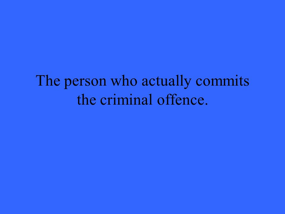 The person who actually commits the criminal offence.